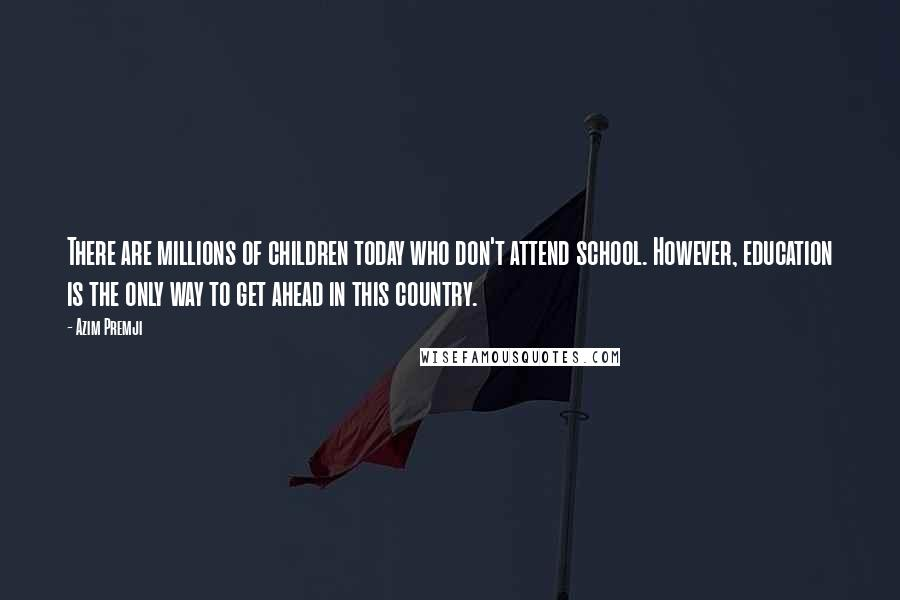 Azim Premji quotes: There are millions of children today who don't attend school. However, education is the only way to get ahead in this country.