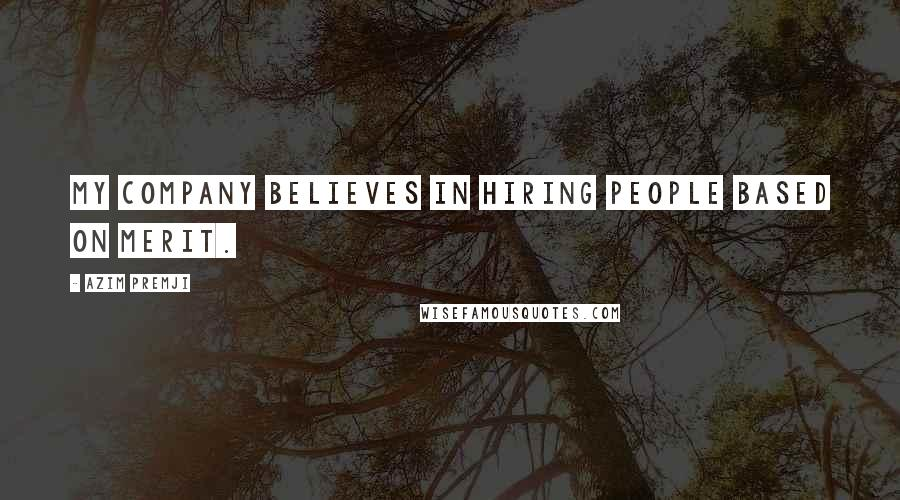 Azim Premji quotes: My company believes in hiring people based on merit.