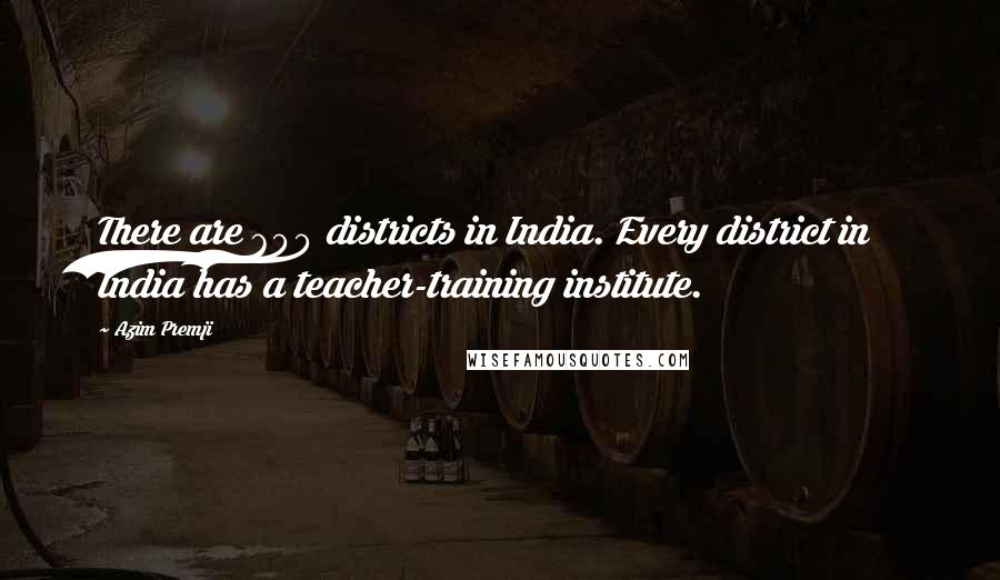Azim Premji quotes: There are 600 districts in India. Every district in India has a teacher-training institute.