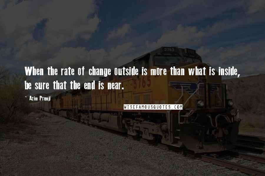 Azim Premji quotes: When the rate of change outside is more than what is inside, be sure that the end is near.