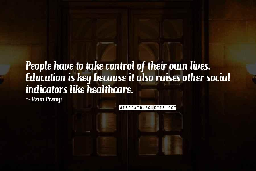 Azim Premji quotes: People have to take control of their own lives. Education is key because it also raises other social indicators like healthcare.