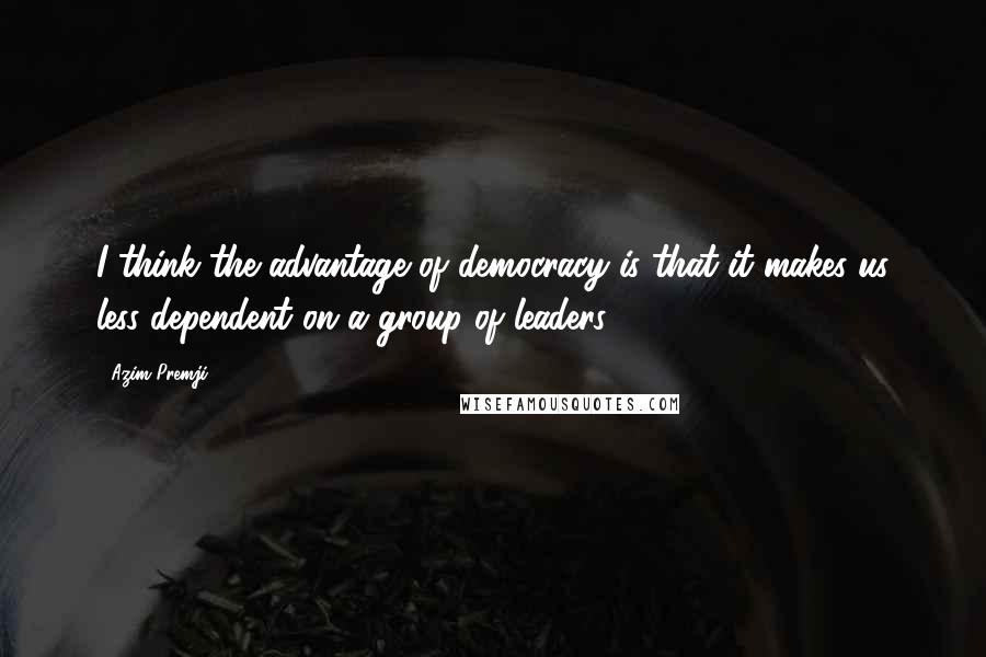 Azim Premji quotes: I think the advantage of democracy is that it makes us less dependent on a group of leaders.