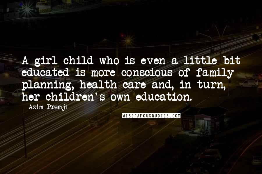 Azim Premji quotes: A girl child who is even a little bit educated is more conscious of family planning, health care and, in turn, her children's own education.