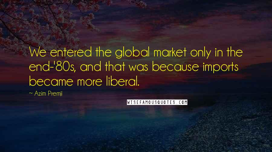 Azim Premji quotes: We entered the global market only in the end-'80s, and that was because imports became more liberal.