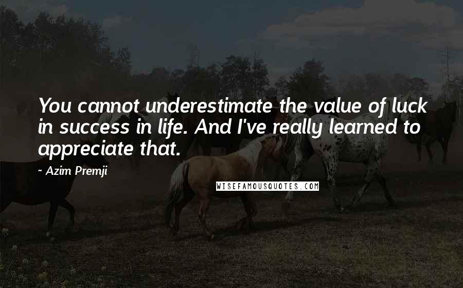 Azim Premji quotes: You cannot underestimate the value of luck in success in life. And I've really learned to appreciate that.
