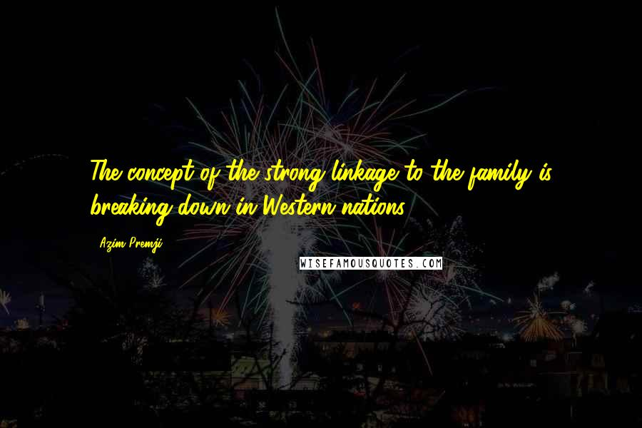 Azim Premji quotes: The concept of the strong linkage to the family is breaking down in Western nations.
