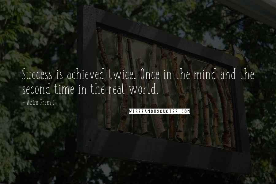 Azim Premji quotes: Success is achieved twice. Once in the mind and the second time in the real world.