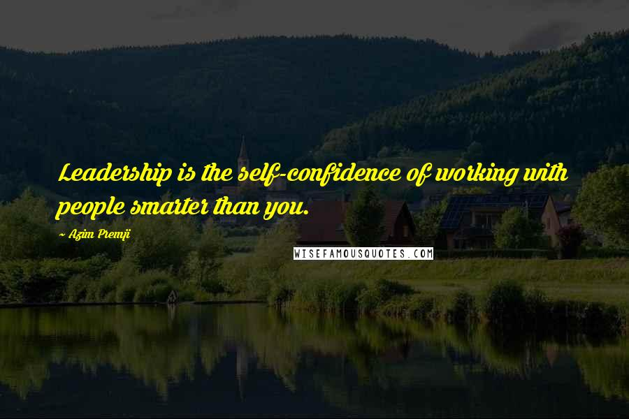 Azim Premji quotes: Leadership is the self-confidence of working with people smarter than you.
