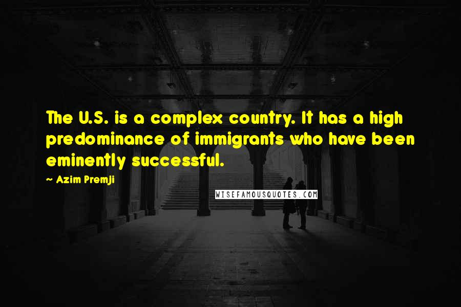 Azim Premji quotes: The U.S. is a complex country. It has a high predominance of immigrants who have been eminently successful.