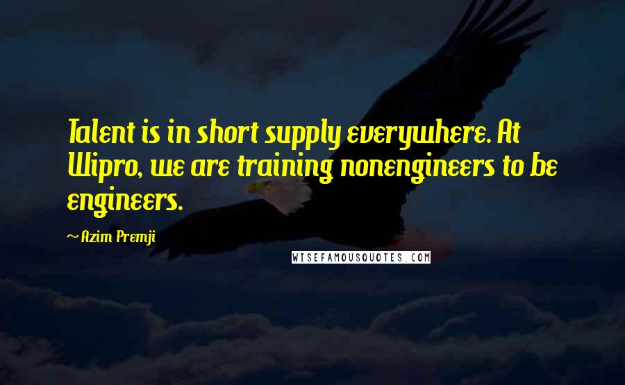 Azim Premji quotes: Talent is in short supply everywhere. At Wipro, we are training nonengineers to be engineers.