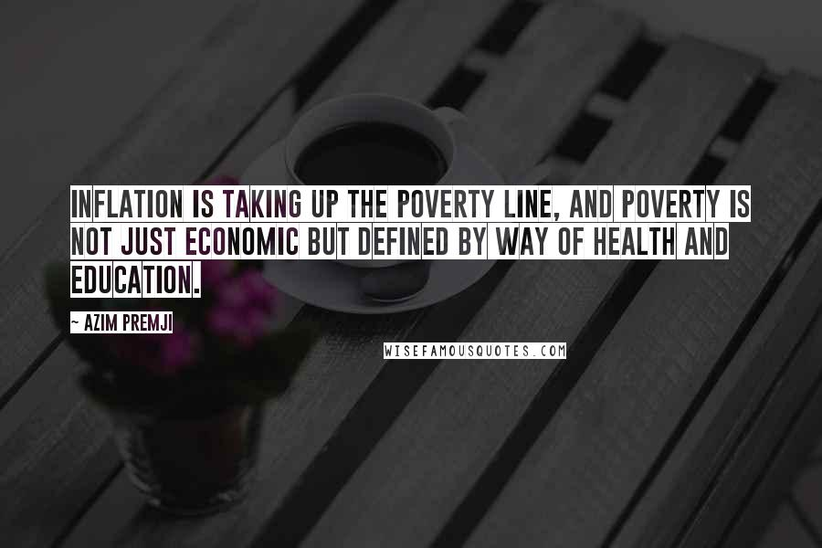 Azim Premji quotes: Inflation is taking up the poverty line, and poverty is not just economic but defined by way of health and education.