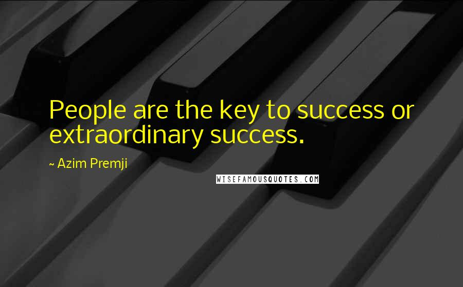 Azim Premji quotes: People are the key to success or extraordinary success.