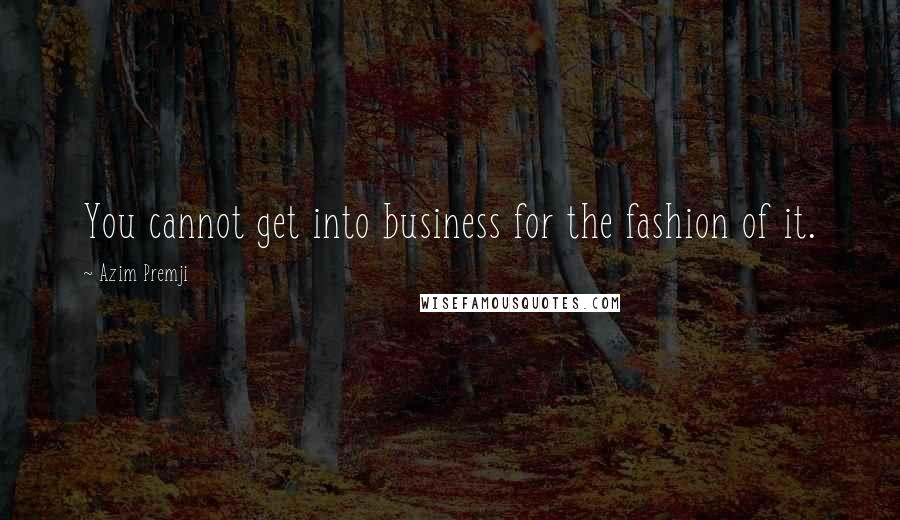 Azim Premji quotes: You cannot get into business for the fashion of it.