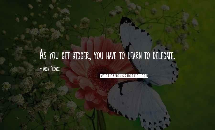 Azim Premji quotes: As you get bigger, you have to learn to delegate.