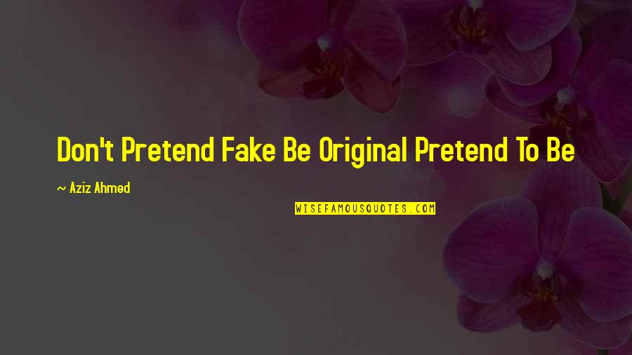 Aziz Quotes By Aziz Ahmed: Don't Pretend Fake Be Original Pretend To Be