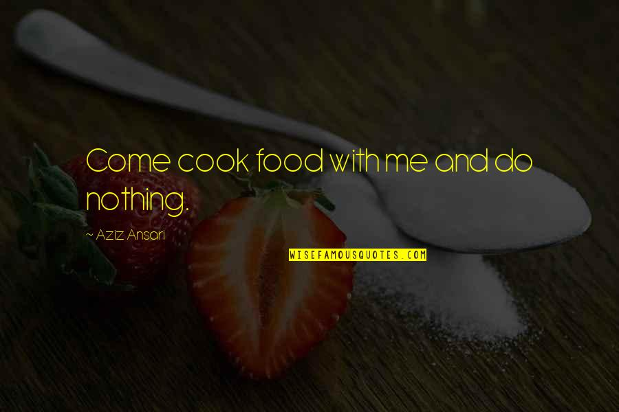 Aziz Quotes By Aziz Ansari: Come cook food with me and do nothing.