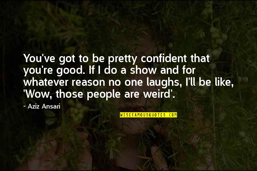 Aziz Quotes By Aziz Ansari: You've got to be pretty confident that you're