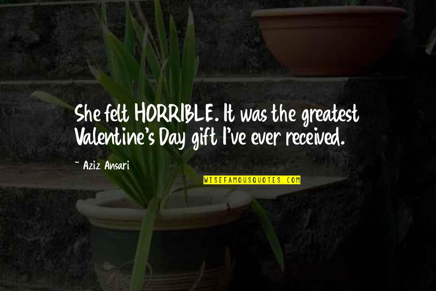 Aziz Quotes By Aziz Ansari: She felt HORRIBLE. It was the greatest Valentine's