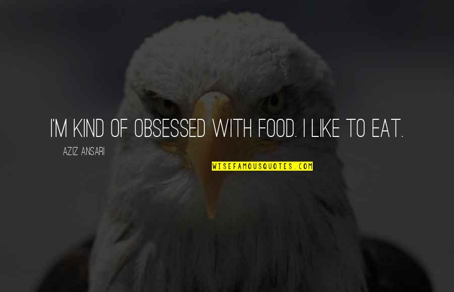Aziz Quotes By Aziz Ansari: I'm kind of obsessed with food. I like