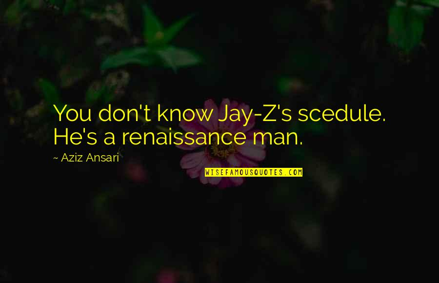 Aziz Quotes By Aziz Ansari: You don't know Jay-Z's scedule. He's a renaissance