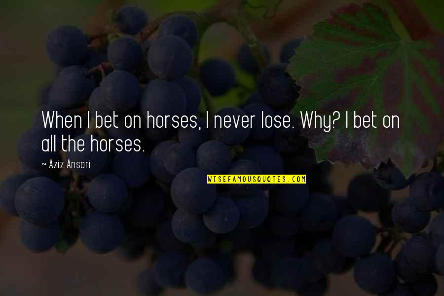 Aziz Quotes By Aziz Ansari: When I bet on horses, I never lose.