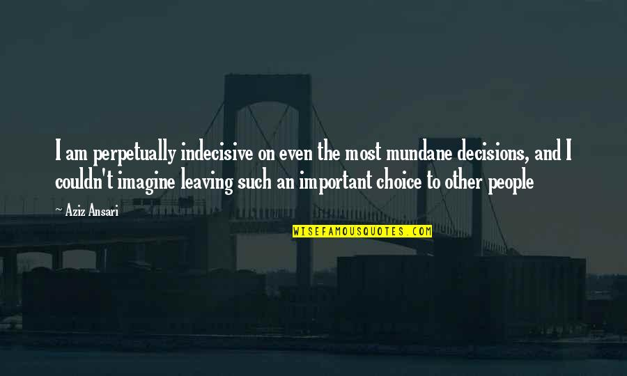 Aziz Quotes By Aziz Ansari: I am perpetually indecisive on even the most