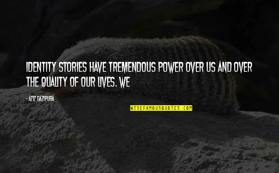 Aziz Quotes By Aziz Gazipura: identity stories have tremendous power over us and