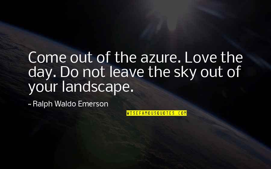 Azure Sky Quotes By Ralph Waldo Emerson: Come out of the azure. Love the day.