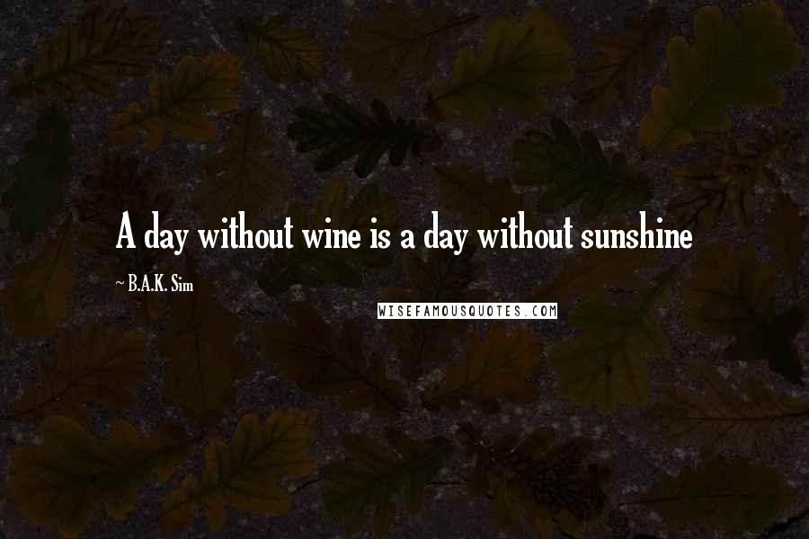 B.A.K. Sim quotes: A day without wine is a day without sunshine