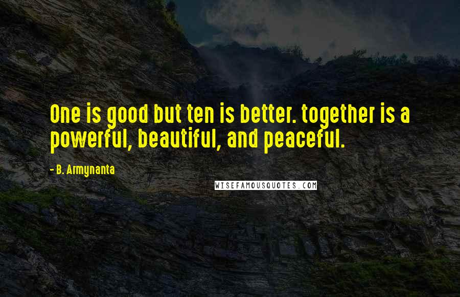 B. Armynanta quotes: One is good but ten is better. together is a powerful, beautiful, and peaceful.