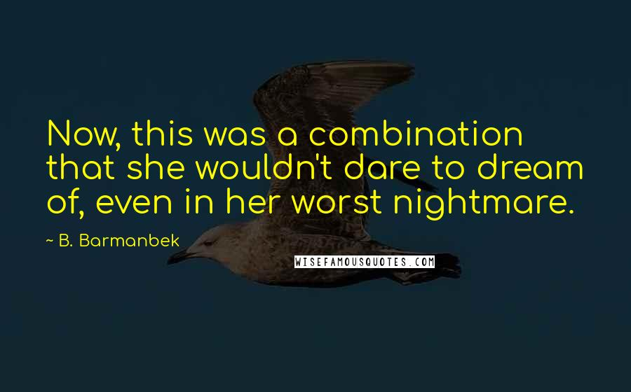 B. Barmanbek quotes: Now, this was a combination that she wouldn't dare to dream of, even in her worst nightmare.