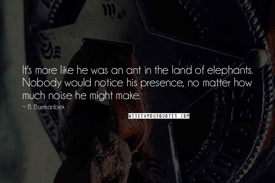 B. Barmanbek quotes: It's more like he was an ant in the land of elephants. Nobody would notice his presence, no matter how much noise he might make.