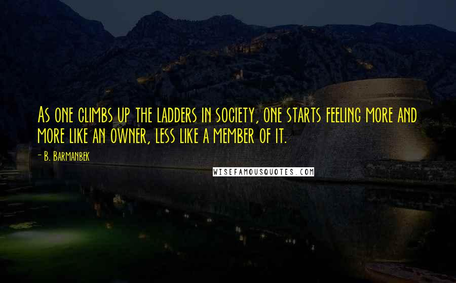 B. Barmanbek quotes: As one climbs up the ladders in society, one starts feeling more and more like an owner, less like a member of it.