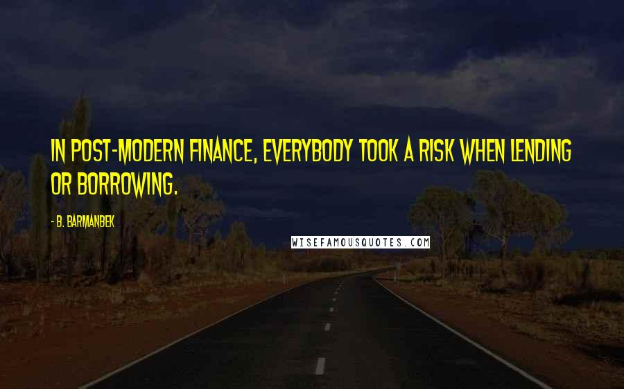 B. Barmanbek quotes: In post-modern finance, everybody took a risk when lending or borrowing.