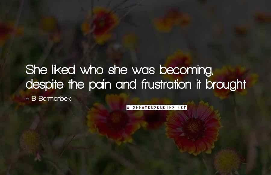 B. Barmanbek quotes: She liked who she was becoming, despite the pain and frustration it brought.