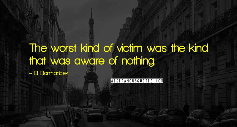 B. Barmanbek quotes: The worst kind of victim was the kind that was aware of nothing.