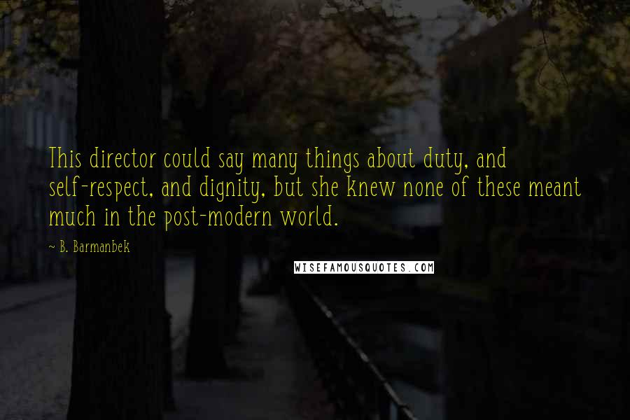 B. Barmanbek quotes: This director could say many things about duty, and self-respect, and dignity, but she knew none of these meant much in the post-modern world.
