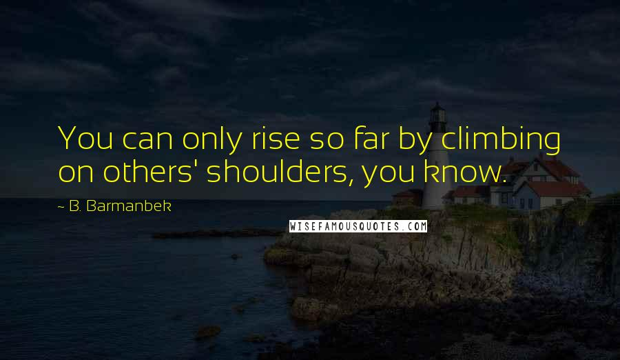 B. Barmanbek quotes: You can only rise so far by climbing on others' shoulders, you know.