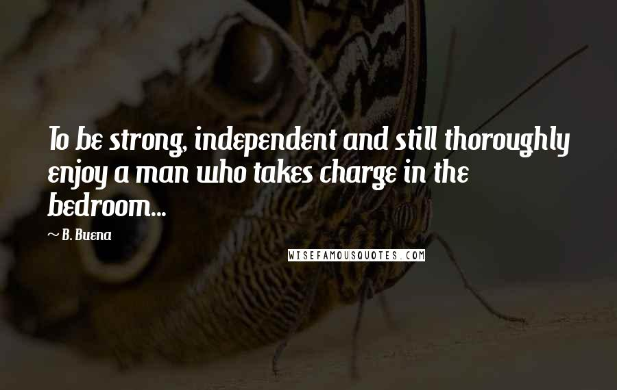 B. Buena quotes: To be strong, independent and still thoroughly enjoy a man who takes charge in the bedroom...