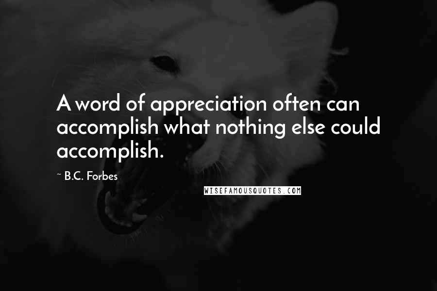B.C. Forbes quotes: A word of appreciation often can accomplish what nothing else could accomplish.