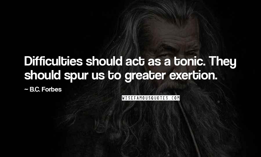 B.C. Forbes quotes: Difficulties should act as a tonic. They should spur us to greater exertion.