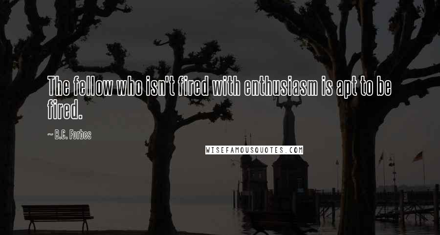 B.C. Forbes quotes: The fellow who isn't fired with enthusiasm is apt to be fired.