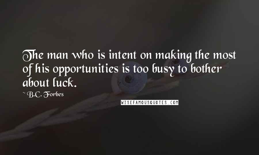 B.C. Forbes quotes: The man who is intent on making the most of his opportunities is too busy to bother about luck.