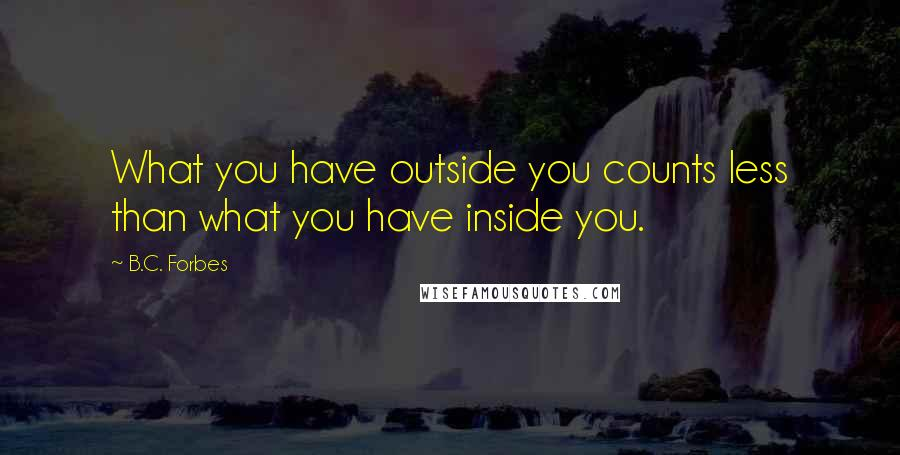 B.C. Forbes quotes: What you have outside you counts less than what you have inside you.