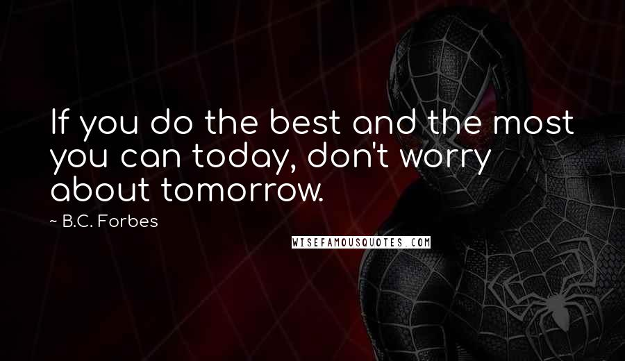 B.C. Forbes quotes: If you do the best and the most you can today, don't worry about tomorrow.