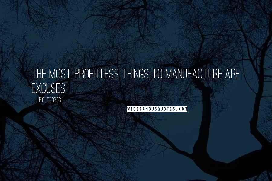 B.C. Forbes quotes: The most profitless things to manufacture are excuses.