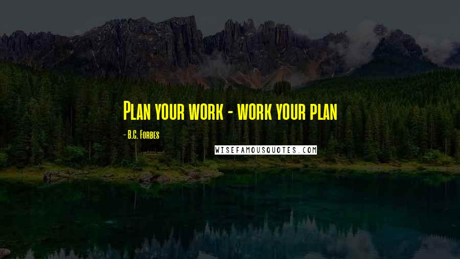 B.C. Forbes quotes: Plan your work - work your plan
