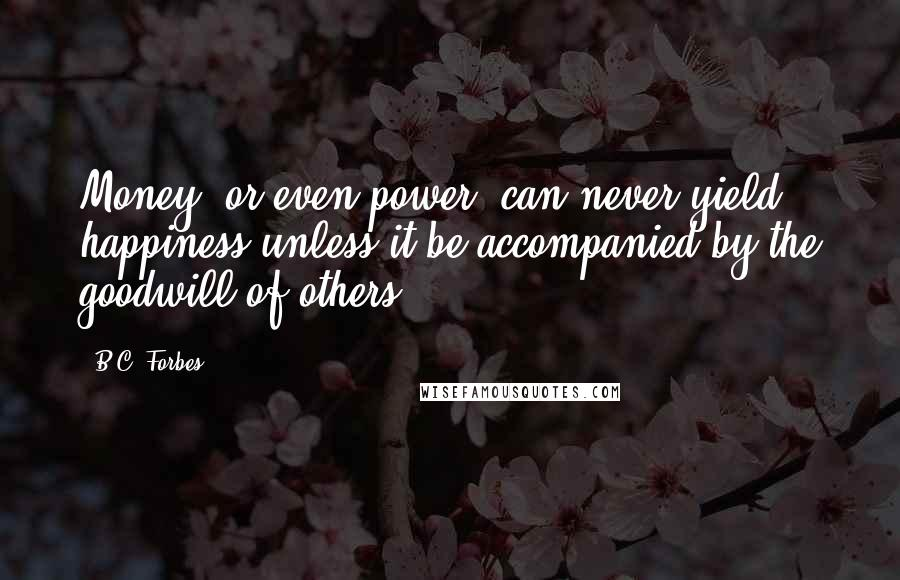 B.C. Forbes quotes: Money, or even power, can never yield happiness unless it be accompanied by the goodwill of others.