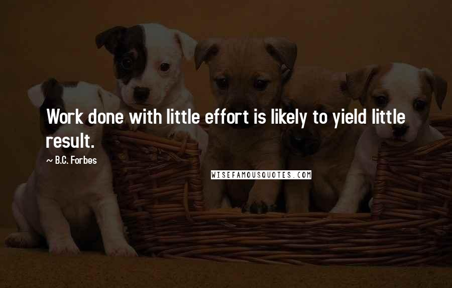 B.C. Forbes quotes: Work done with little effort is likely to yield little result.