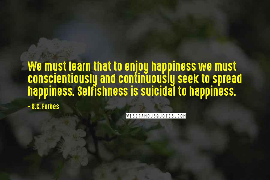 B.C. Forbes quotes: We must learn that to enjoy happiness we must conscientiously and continuously seek to spread happiness. Selfishness is suicidal to happiness.
